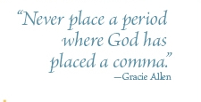 """Never place a period where God has placed a comma"" -Gracie Allen"